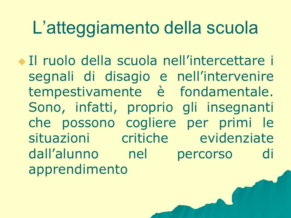 Latteggiamento della scuola Il ruolo della scuola nellintercettare i segnali di disagio e nellintervenire tempestivamente è fondamentale. Sono, infatt
