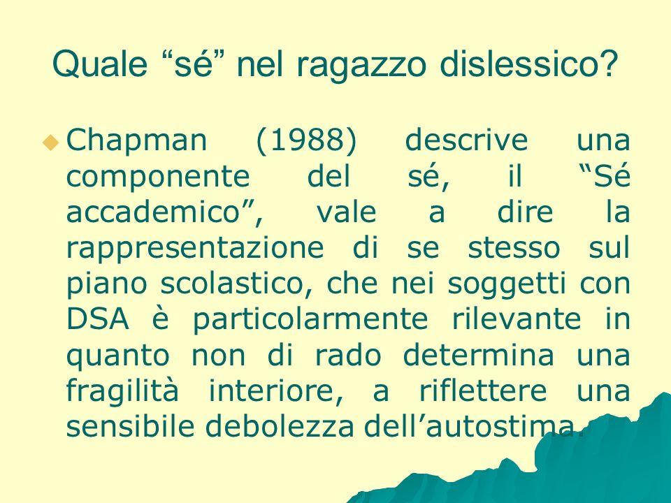 Quale sé nel ragazzo dislessico? Chapman (1988) descrive una componente del sé, il Sé accademico, vale a dire la rappresentazione di se stesso sul pia