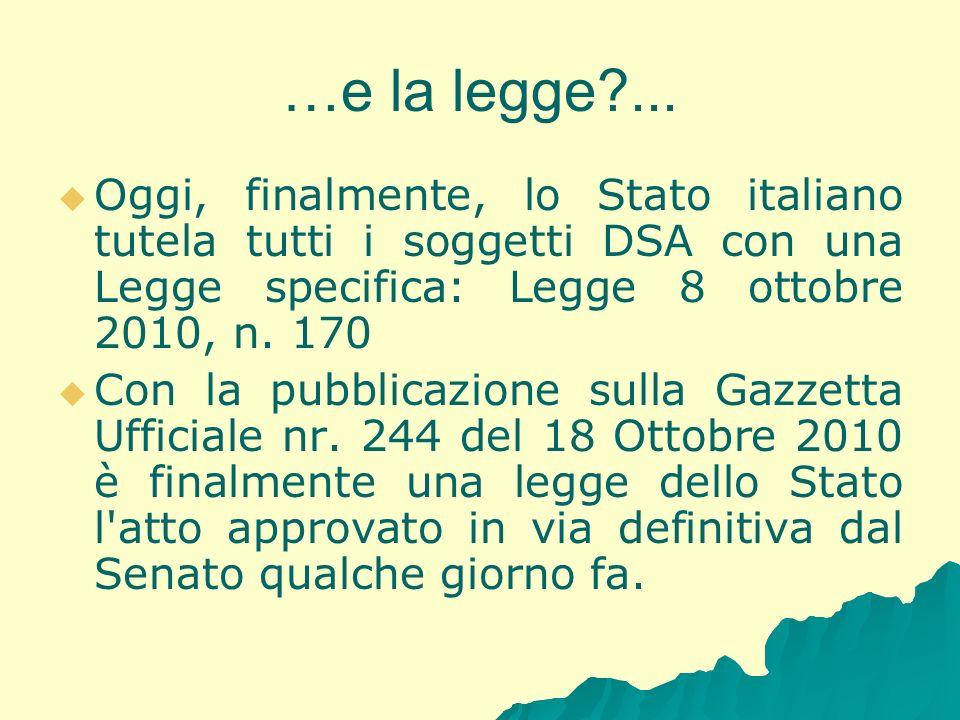 …e la legge?... Oggi, finalmente, lo Stato italiano tutela tutti i soggetti DSA con una Legge specifica: Legge 8 ottobre 2010, n. 170 Con la pubblicaz