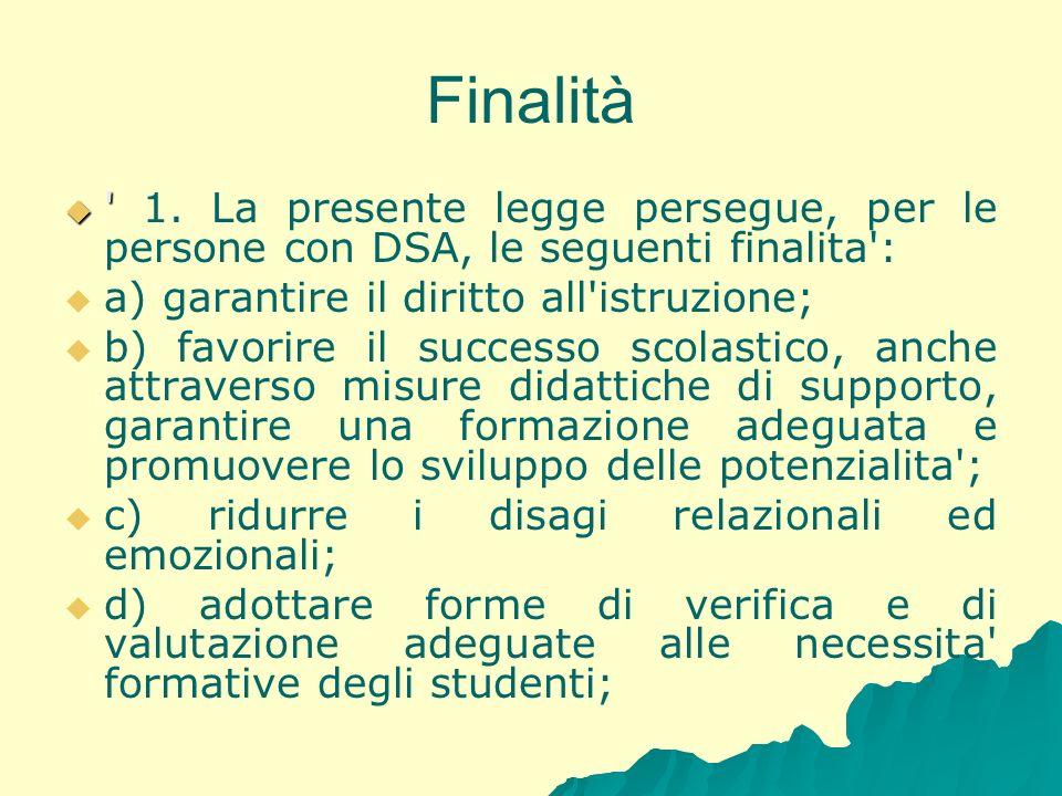 Finalità ' ' 1. La presente legge persegue, per le persone con DSA, le seguenti finalita': a) garantire il diritto all'istruzione; b) favorire il succ