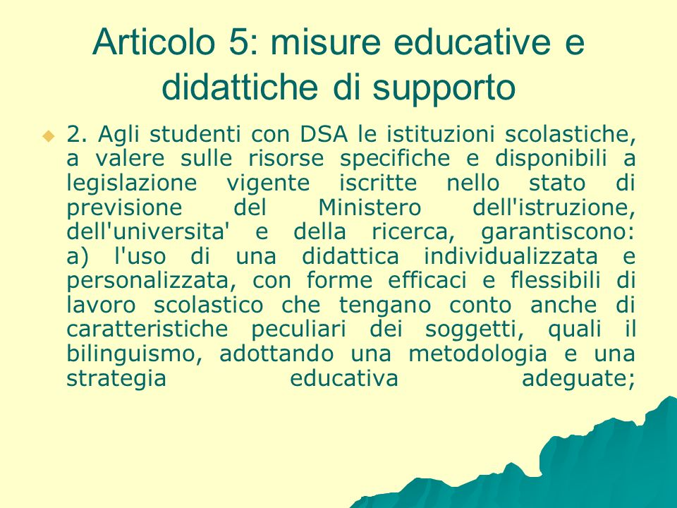 Articolo 5: misure educative e didattiche di supporto 2. Agli studenti con DSA le istituzioni scolastiche, a valere sulle risorse specifiche e disponi