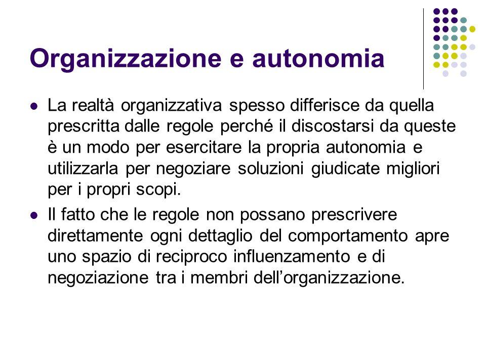 Organizzazione e autonomia La realtà organizzativa spesso differisce da quella prescritta dalle regole perché il discostarsi da queste è un modo per e