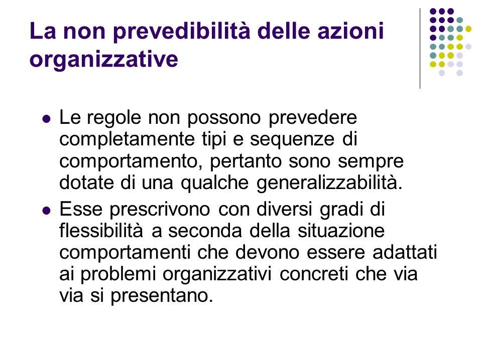 La non prevedibilità delle azioni organizzative Le regole non possono prevedere completamente tipi e sequenze di comportamento, pertanto sono sempre d