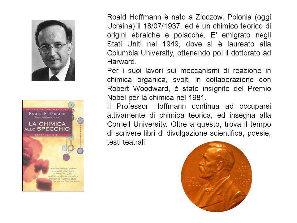 Roald Hoffmann è nato a Zloczow, Polonia (oggi Ucraina) il 18/07/1937, ed è un chimico teorico di origini ebraiche e polacche. E emigrato negli Stati