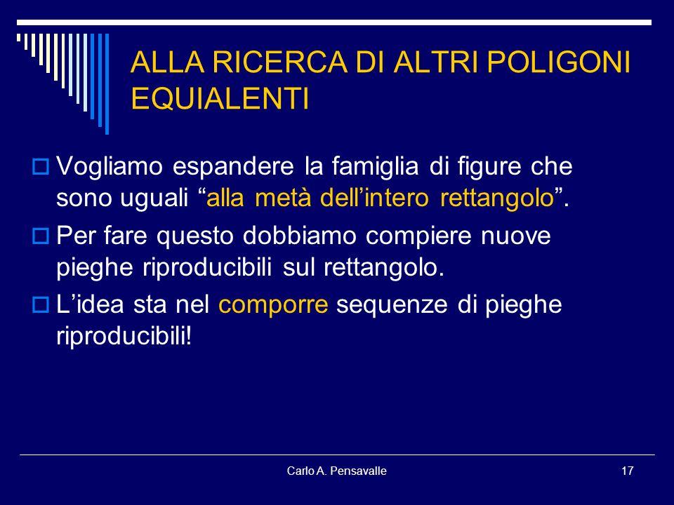 Carlo A. Pensavalle17 ALLA RICERCA DI ALTRI POLIGONI EQUIALENTI Vogliamo espandere la famiglia di figure che sono uguali alla metà dellintero rettango
