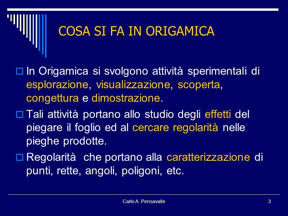 Carlo A. Pensavalle3 COSA SI FA IN ORIGAMICA In Origamica si svolgono attività sperimentali di esplorazione, visualizzazione, scoperta, congettura e d