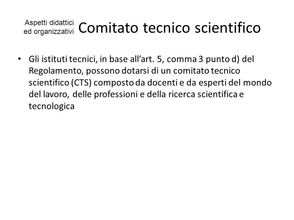 Comitato tecnico scientifico Gli istituti tecnici, in base allart. 5, comma 3 punto d) del Regolamento, possono dotarsi di un comitato tecnico scienti