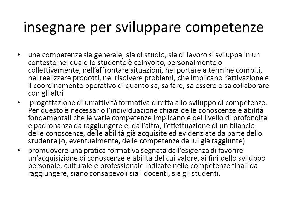 insegnare per sviluppare competenze una competenza sia generale, sia di studio, sia di lavoro si sviluppa in un contesto nel quale lo studente è coinv