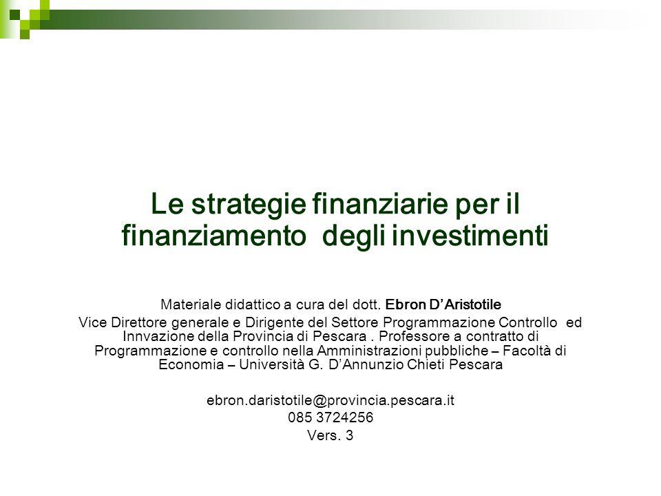 Le strategie finanziarie per il finanziamento degli investimenti Materiale didattico a cura del dott. Ebron DAristotile Vice Direttore generale e Diri