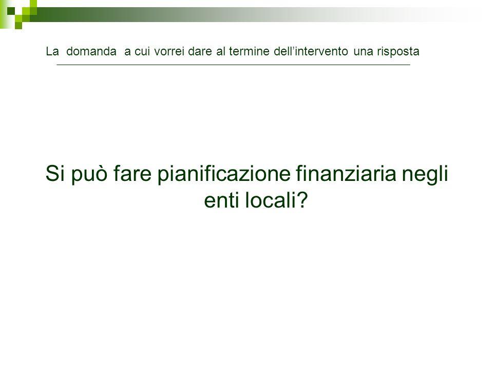 Si può fare pianificazione finanziaria negli enti locali? La domanda a cui vorrei dare al termine dellintervento una risposta