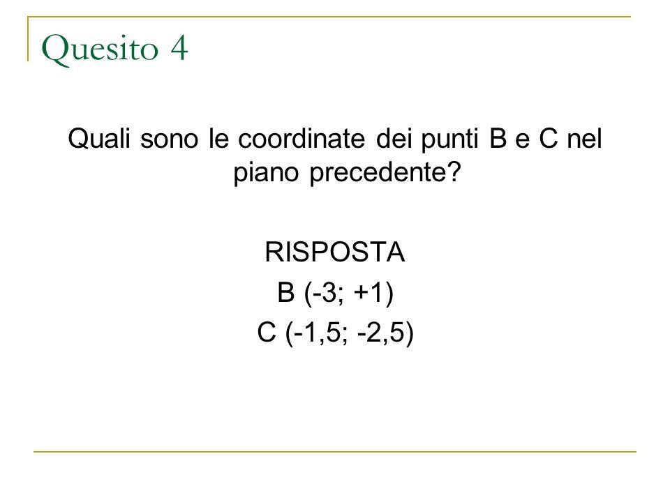 Quesito 4 Quali sono le coordinate dei punti B e C nel piano precedente? RISPOSTA B (-3; +1) C (-1,5; -2,5)