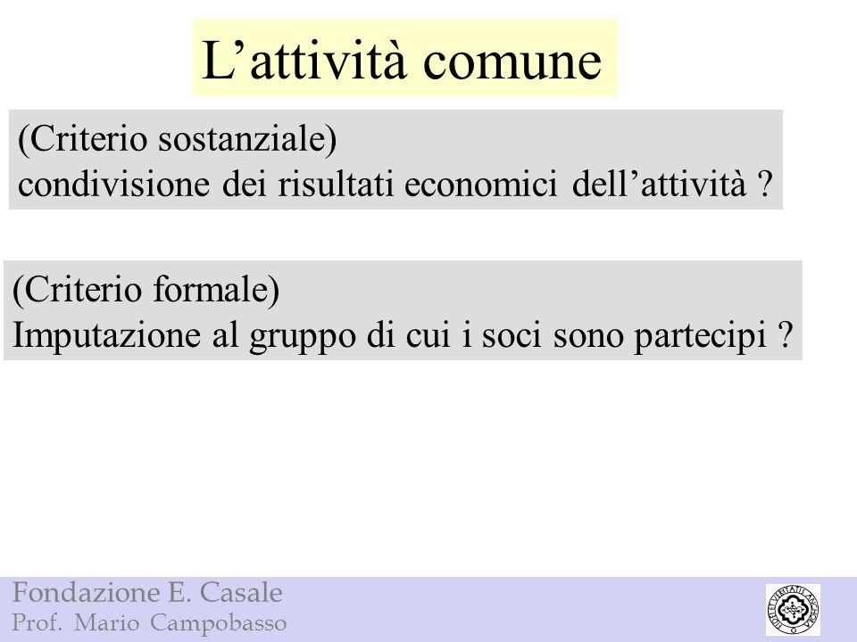Fondazione E. Casale Prof. Mario Campobasso Lattività comune (Criterio sostanziale) condivisione dei risultati economici dellattività ? (Criterio form