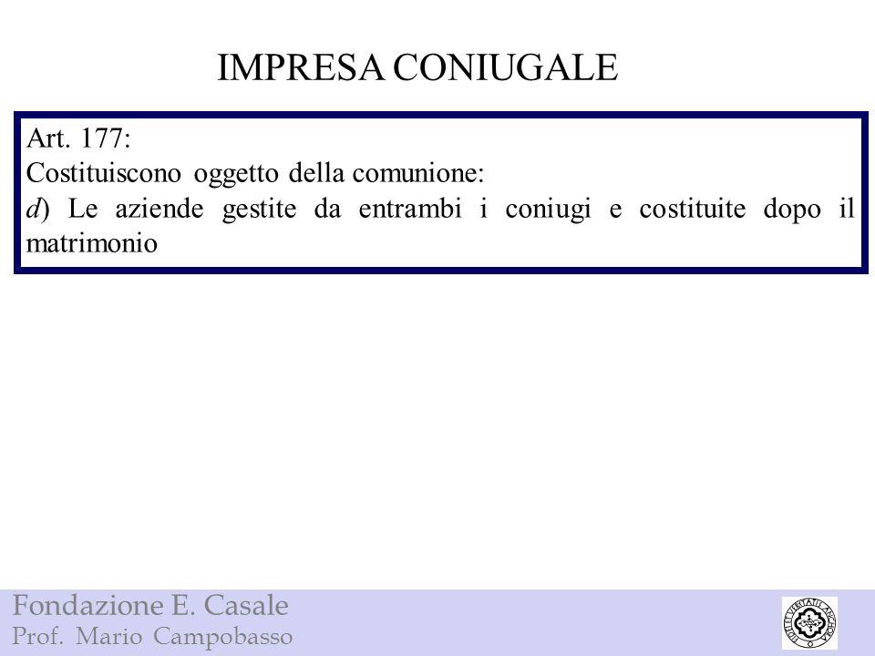 Fondazione E. Casale Prof. Mario Campobasso IMPRESA CONIUGALE Art. 177: Costituiscono oggetto della comunione: d) Le aziende gestite da entrambi i con