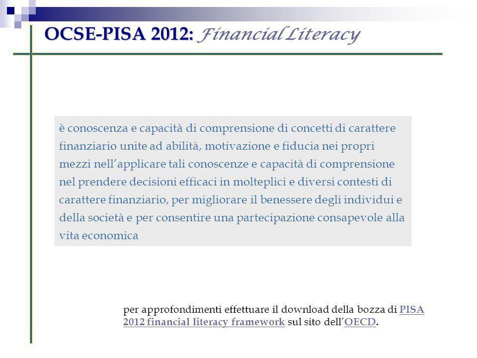 OCSE-PISA 2012: OCSE-PISA 2012: Financial Literacy è conoscenza e capacità di comprensione di concetti di carattere finanziario unite ad abilità, moti