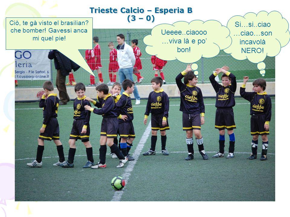 Trieste Calcio – Esperia B (3 – 0) Si…si..ciao …ciao…son incavolà NERO! Ueeee..ciaooo …viva là e po bon! Ciò, te gà visto el brasilian? che bomber! Ga