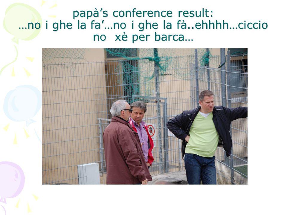 papàs conference result: …no i ghe la fa…no i ghe la fà..ehhhh…ciccio no xè per barca…