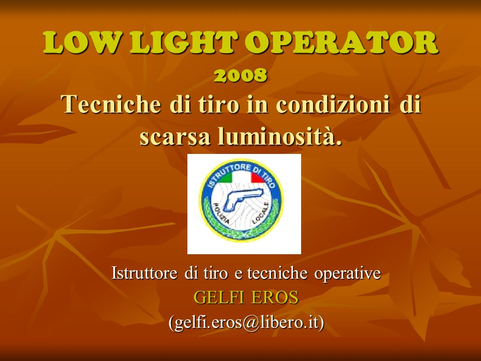 LOW LIGHT OPERATOR 2008 Tecniche di tiro in condizioni di scarsa luminosità. Istruttore di tiro e tecniche operative GELFI EROS (gelfi.eros@libero.it)