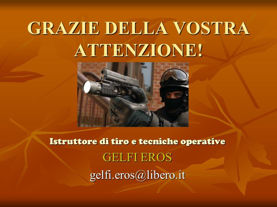 GRAZIE DELLA VOSTRA ATTENZIONE! Istruttore di tiro e tecniche operative GELFI EROS gelfi.eros@libero.it