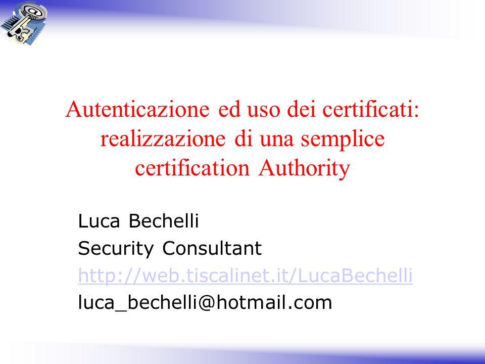 Autenticazione ed uso dei certificati: realizzazione di una semplice certification Authority Luca Bechelli Security Consultant http://web.tiscalinet.i