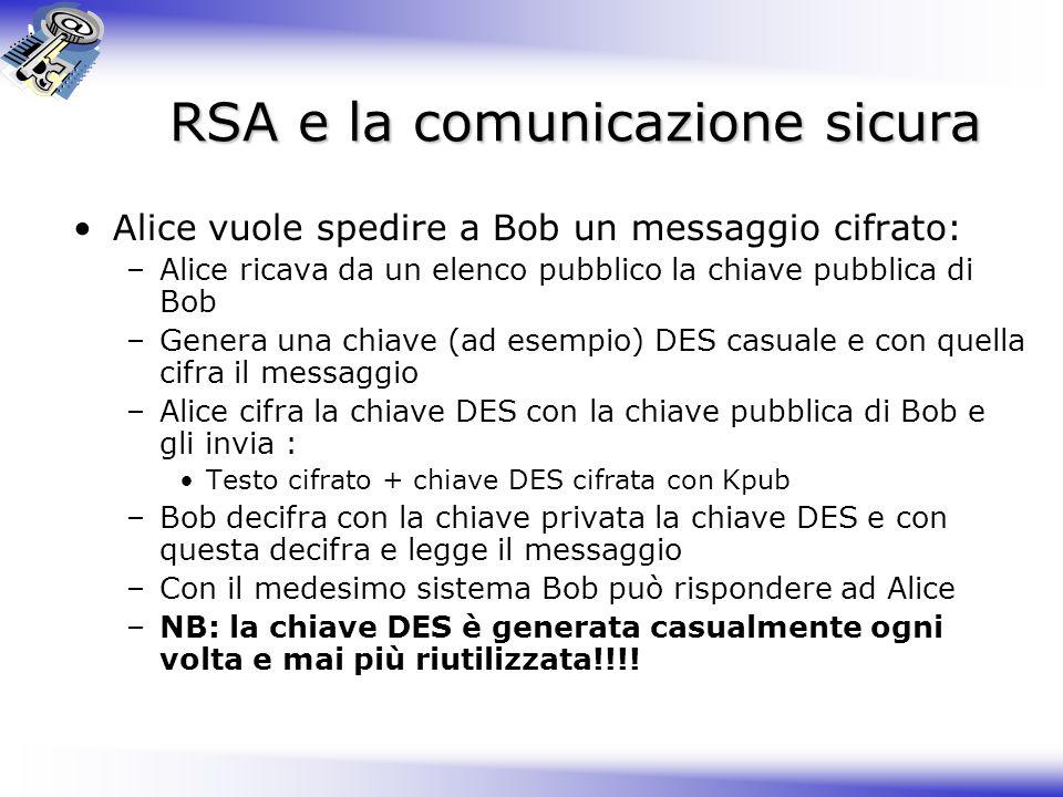 RSA e la comunicazione sicura Alice vuole spedire a Bob un messaggio cifrato: –Alice ricava da un elenco pubblico la chiave pubblica di Bob –Genera un