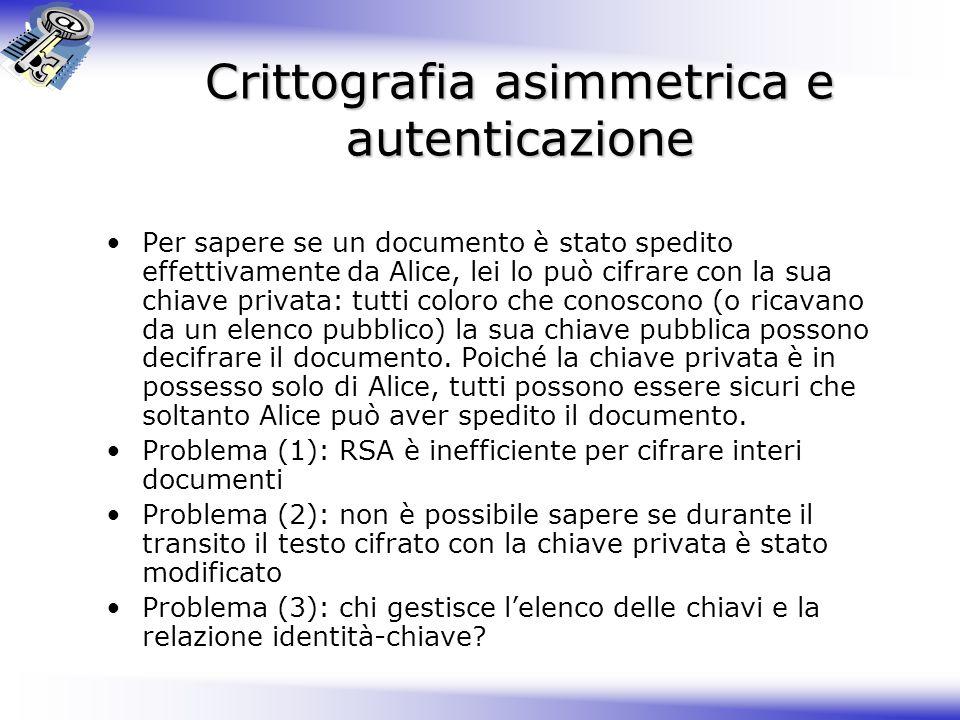 Crittografia asimmetrica e autenticazione Per sapere se un documento è stato spedito effettivamente da Alice, lei lo può cifrare con la sua chiave pri