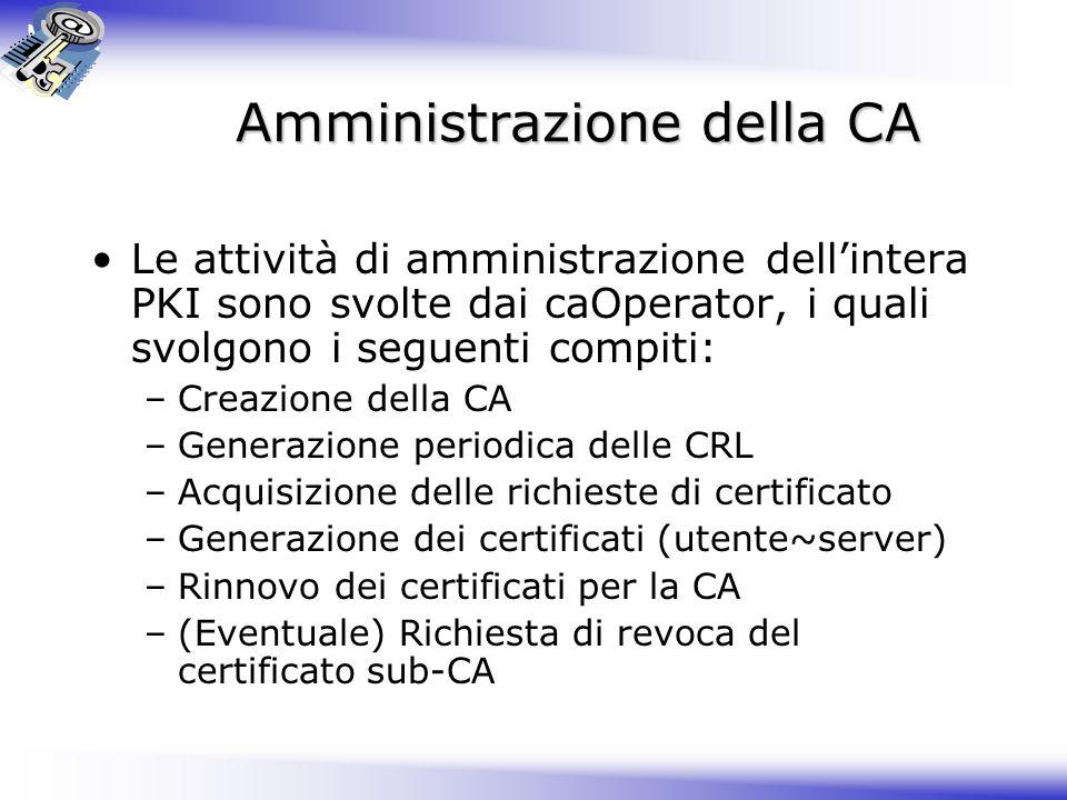 Amministrazione della CA Le attività di amministrazione dellintera PKI sono svolte dai caOperator, i quali svolgono i seguenti compiti: –Creazione del