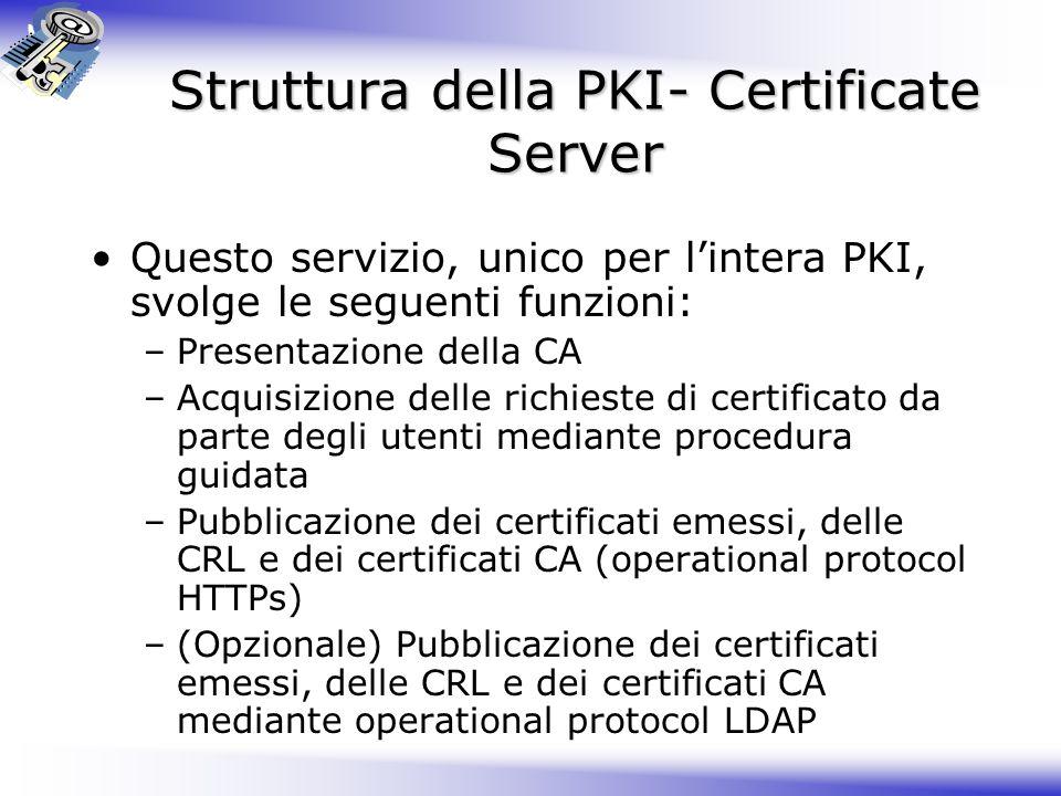 Struttura della PKI- Certificate Server Questo servizio, unico per lintera PKI, svolge le seguenti funzioni: –Presentazione della CA –Acquisizione del