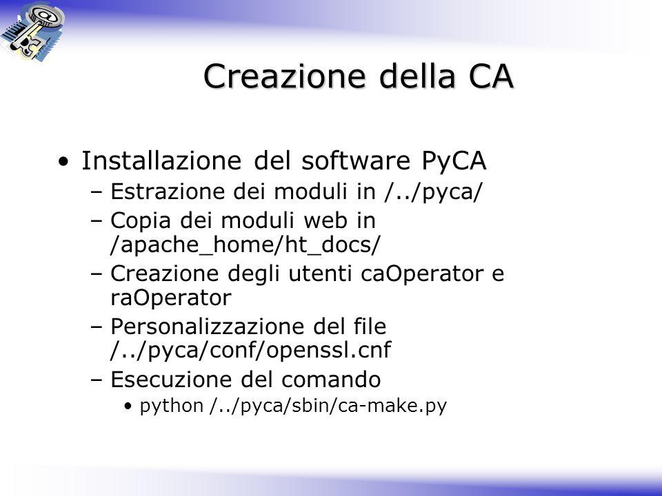 Creazione della CA Installazione del software PyCA –Estrazione dei moduli in /../pyca/ –Copia dei moduli web in /apache_home/ht_docs/ –Creazione degli