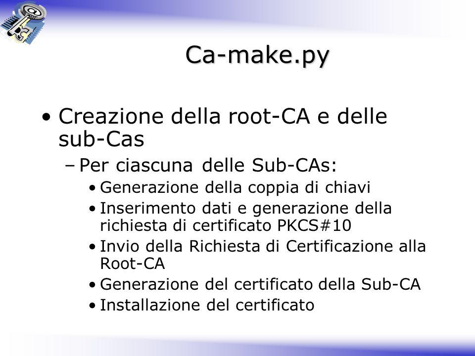Ca-make.py Creazione della root-CA e delle sub-Cas –Per ciascuna delle Sub-CAs: Generazione della coppia di chiavi Inserimento dati e generazione dell
