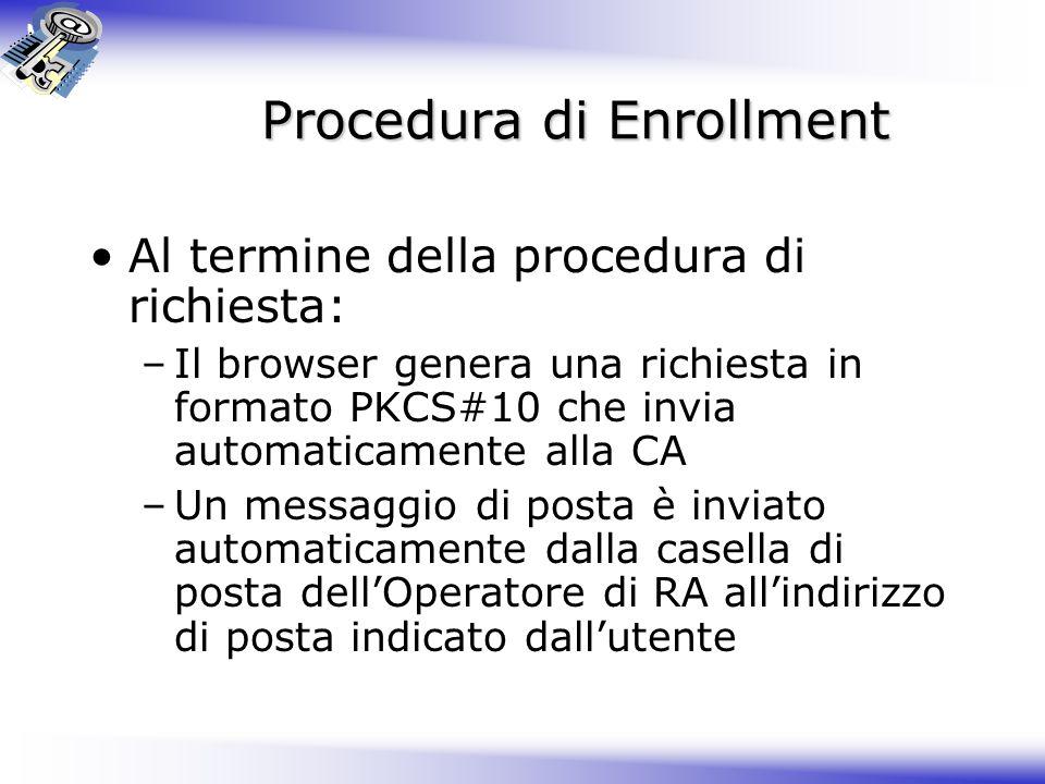 Procedura di Enrollment Procedura di Enrollment Al termine della procedura di richiesta: –Il browser genera una richiesta in formato PKCS#10 che invia