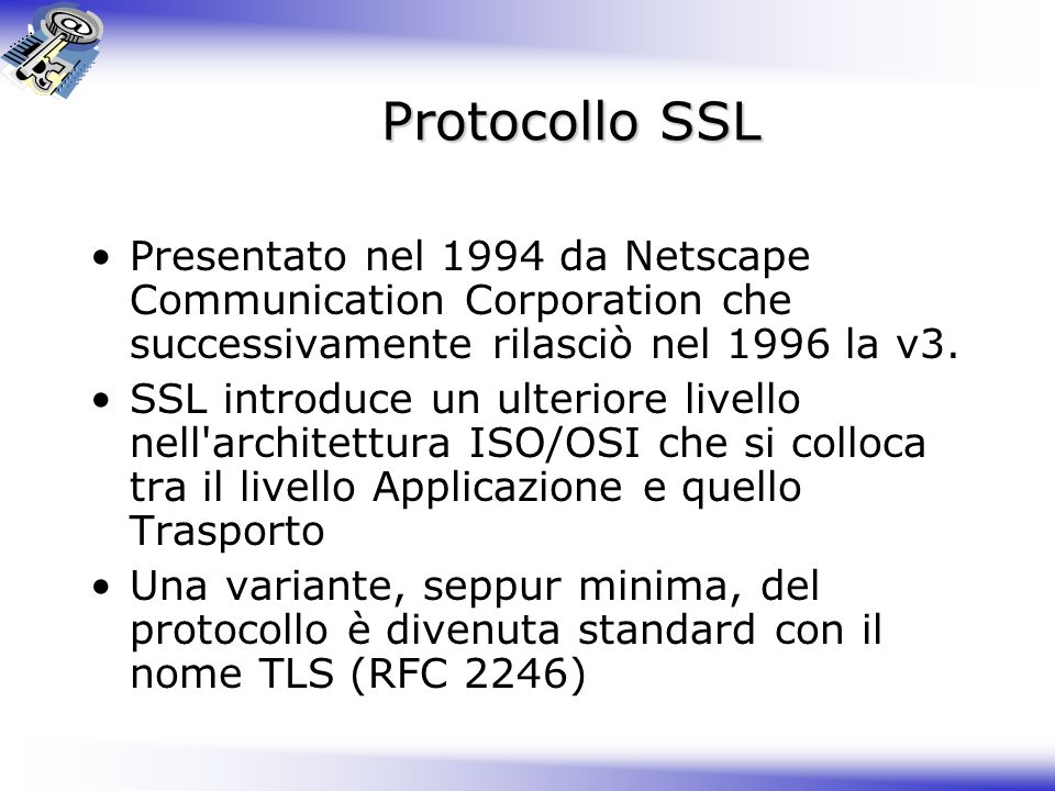 Protocollo SSL Presentato nel 1994 da Netscape Communication Corporation che successivamente rilasciò nel 1996 la v3. SSL introduce un ulteriore livel