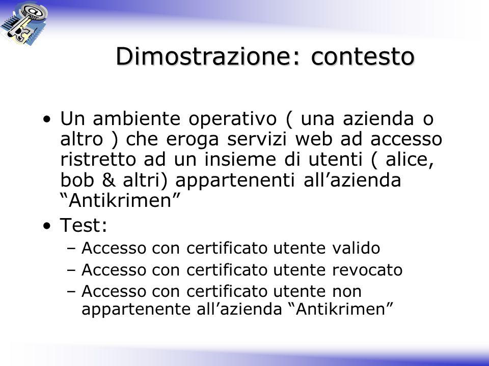 Dimostrazione: contesto Un ambiente operativo ( una azienda o altro ) che eroga servizi web ad accesso ristretto ad un insieme di utenti ( alice, bob
