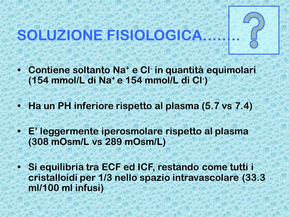 SOLUZIONE FISIOLOGICA…….. Contiene soltanto Na + e Cl - in quantità equimolari (154 mmol/L di Na + e 154 mmol/L di Cl - ) Ha un PH inferiore rispetto