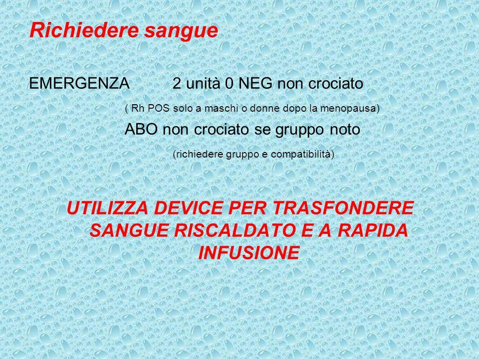 Richiedere sangue EMERGENZA2 unità 0 NEG non crociato ( Rh POS solo a maschi o donne dopo la menopausa) ABO non crociato se gruppo noto (richiedere gr