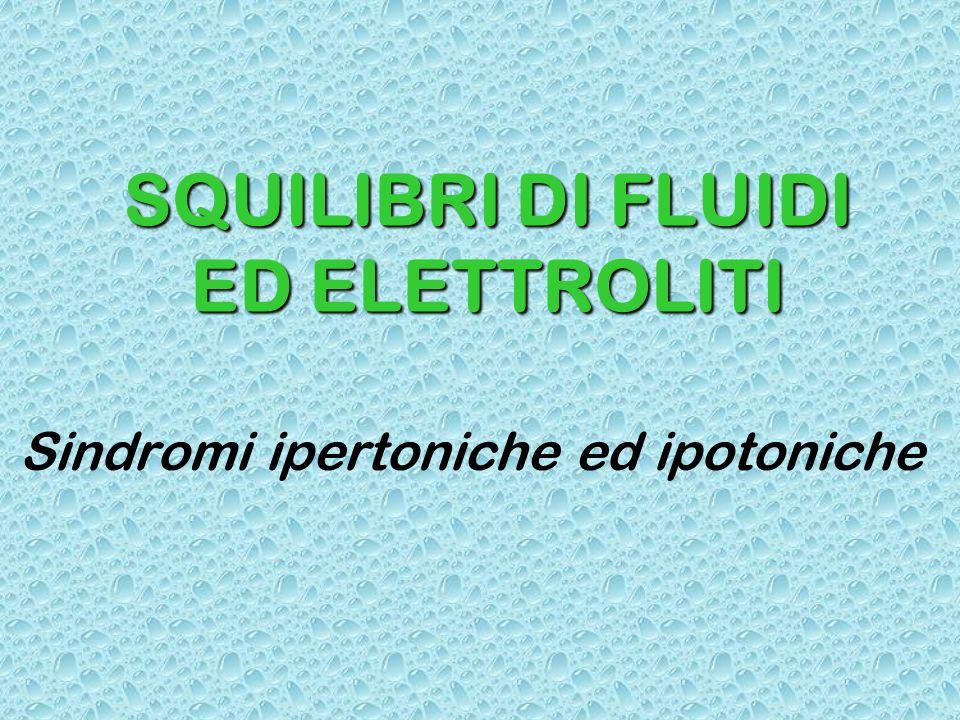 SQUILIBRI DI FLUIDI ED ELETTROLITI Sindromi ipertoniche ed ipotoniche