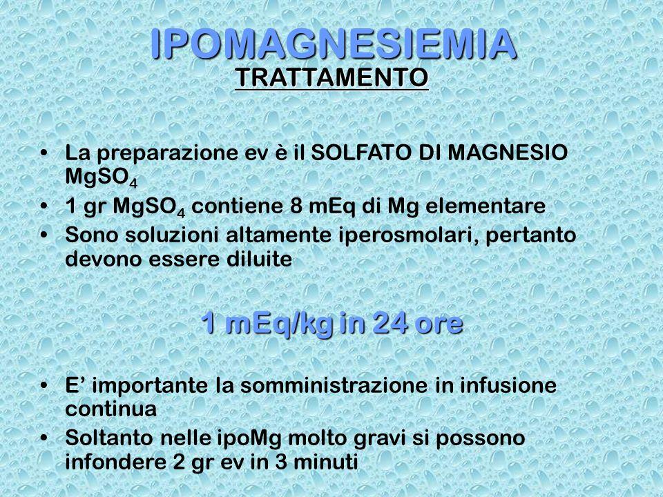 IPOMAGNESIEMIA TRATTAMENTO La preparazione ev è il SOLFATO DI MAGNESIO MgSO 4 1 gr MgSO 4 contiene 8 mEq di Mg elementare Sono soluzioni altamente ipe