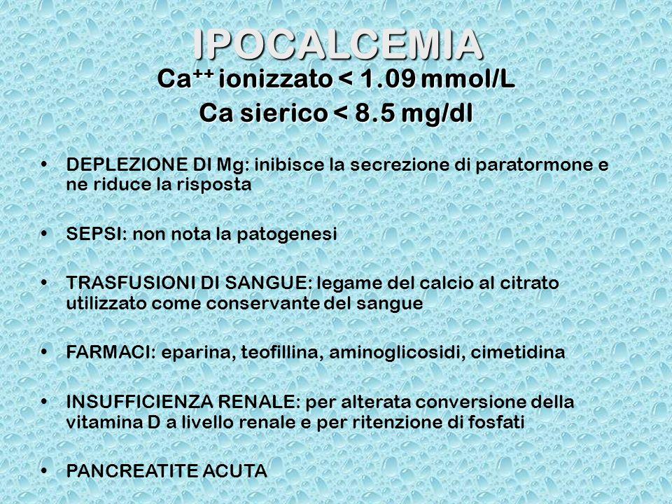 IPOCALCEMIA Ca ++ ionizzato < 1.09 mmol/L Ca sierico < 8.5 mg/dl DEPLEZIONE DI Mg: inibisce la secrezione di paratormone e ne riduce la risposta SEPSI