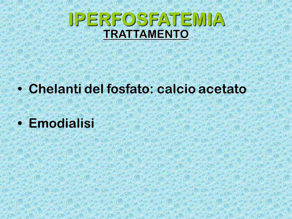 IPERFOSFATEMIA TRATTAMENTO Chelanti del fosfato: calcio acetato Emodialisi
