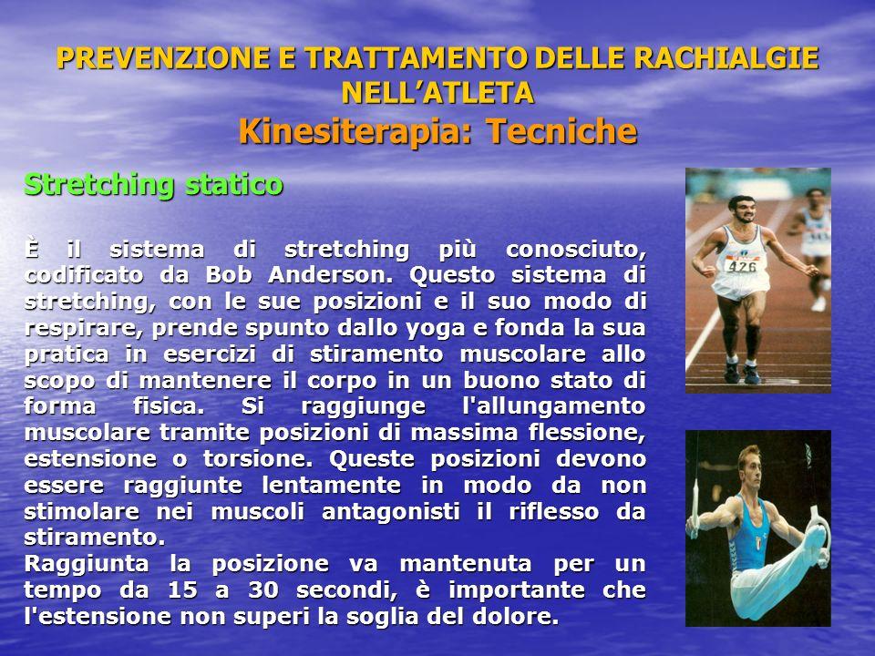 PREVENZIONE E TRATTAMENTO DELLE RACHIALGIE NELLATLETA Kinesiterapia: Tecniche Stretching statico È il sistema di stretching più conosciuto, codificato