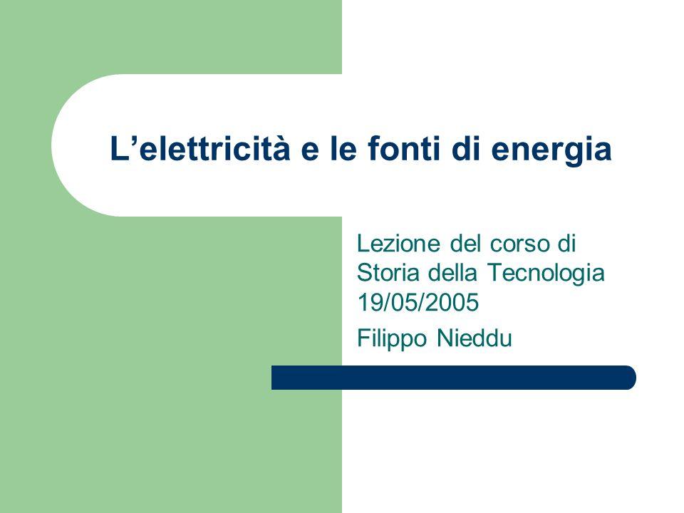 Lelettricità e le fonti di energia Lezione del corso di Storia della Tecnologia 19/05/2005 Filippo Nieddu