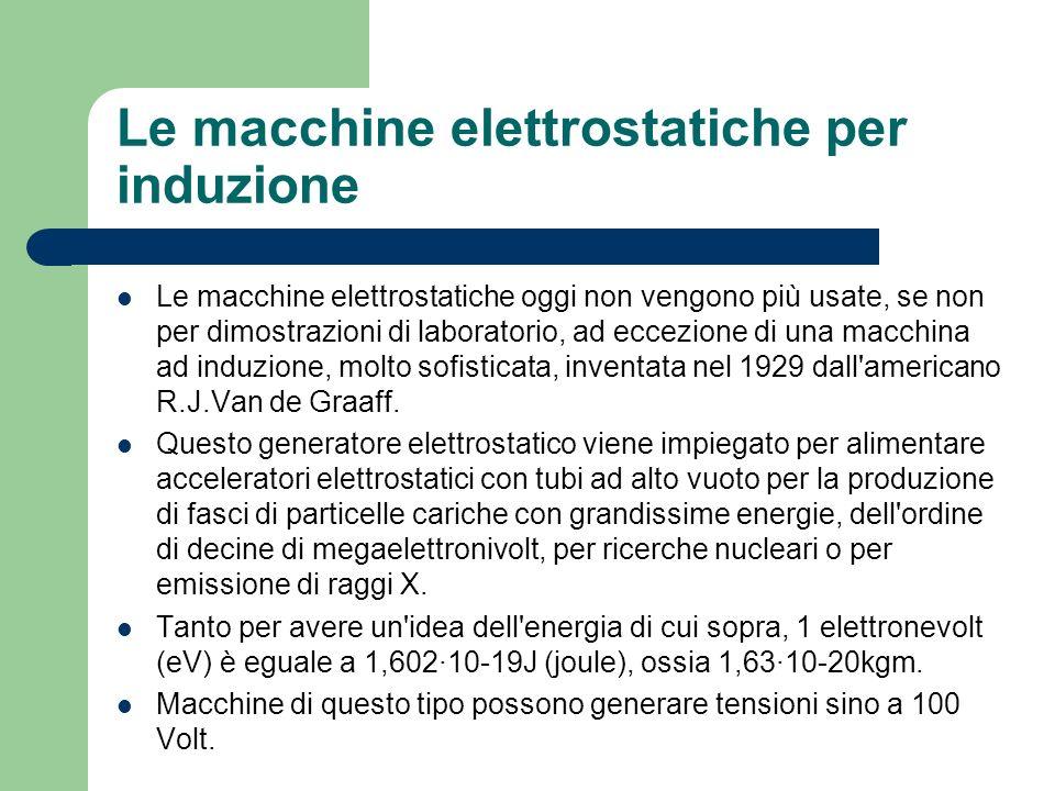 Le macchine elettrostatiche per induzione Le macchine elettrostatiche oggi non vengono più usate, se non per dimostrazioni di laboratorio, ad eccezion