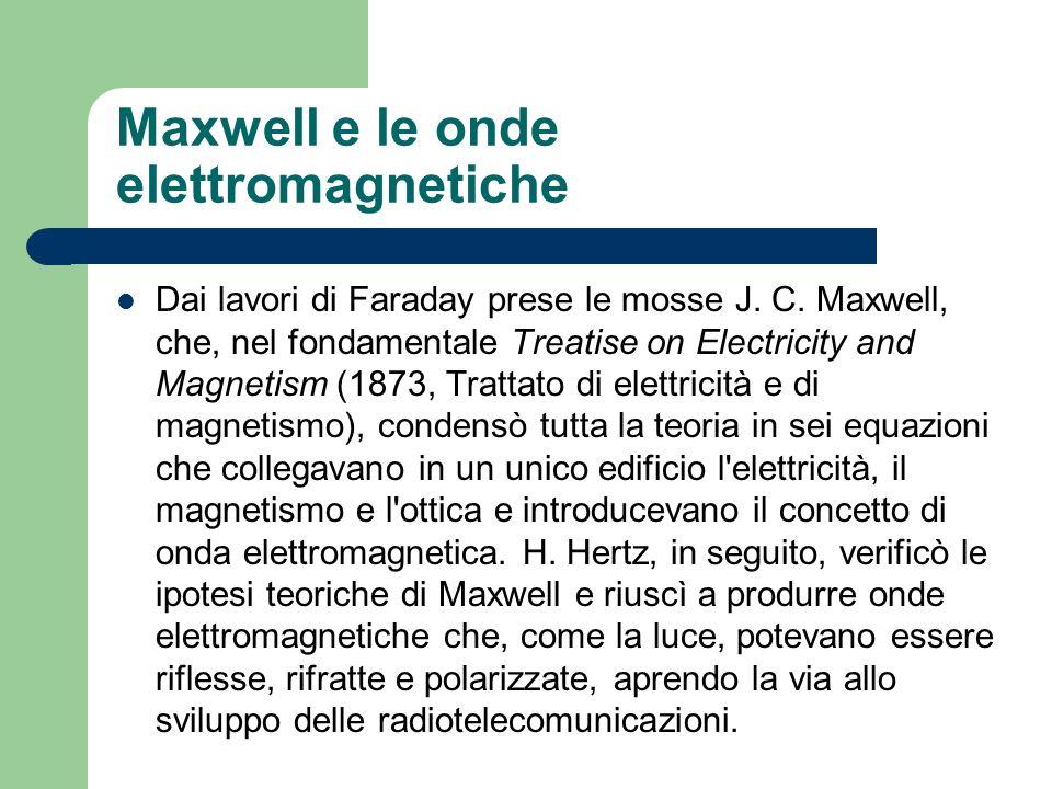 Maxwell e le onde elettromagnetiche Dai lavori di Faraday prese le mosse J. C. Maxwell, che, nel fondamentale Treatise on Electricity and Magnetism (1