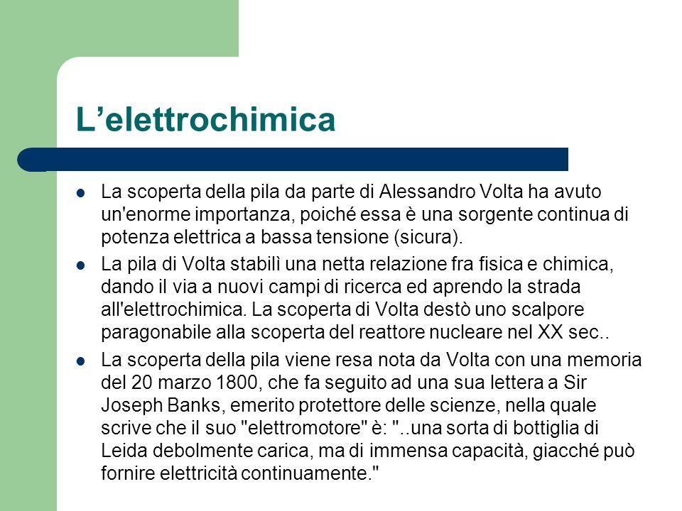 Lelettrochimica La scoperta della pila da parte di Alessandro Volta ha avuto un'enorme importanza, poiché essa è una sorgente continua di potenza elet