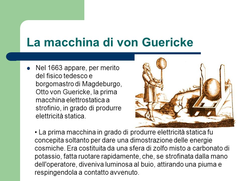 La macchina di von Guericke Nel 1663 appare, per merito del fisico tedesco e borgomastro di Magdeburgo, Otto von Guericke, la prima macchina elettrost