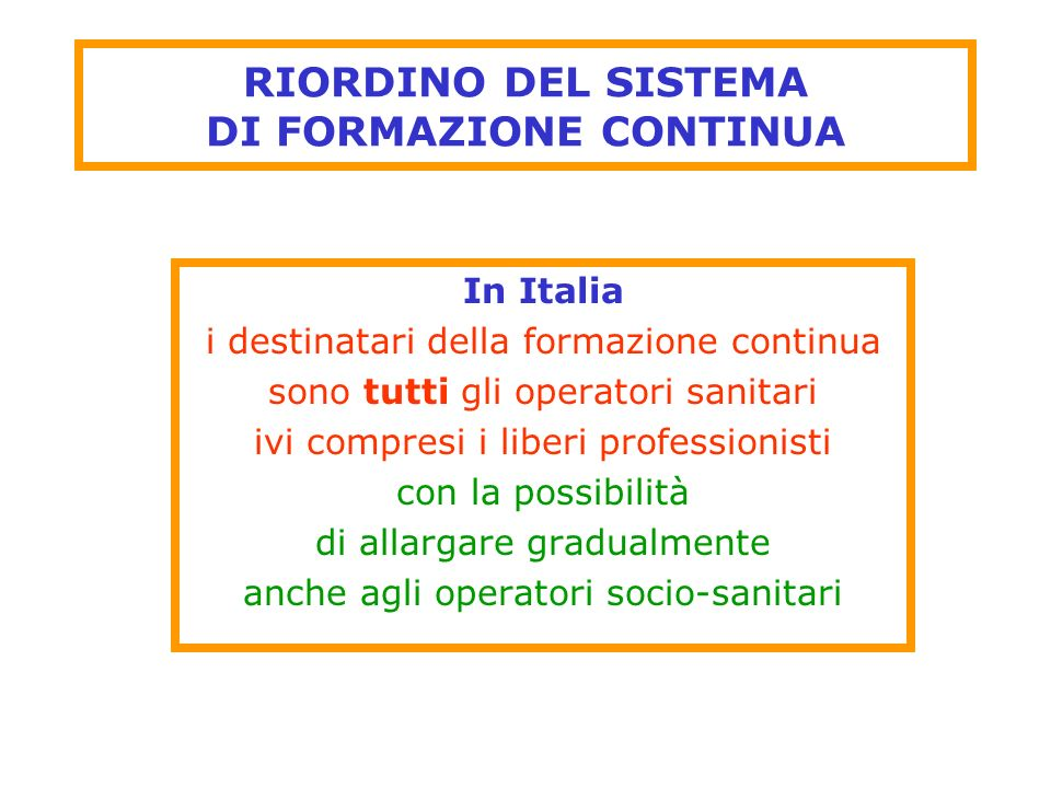 RIORDINO DEL SISTEMA DI FORMAZIONE CONTINUA In Italia i destinatari della formazione continua sono tutti gli operatori sanitari ivi compresi i liberi