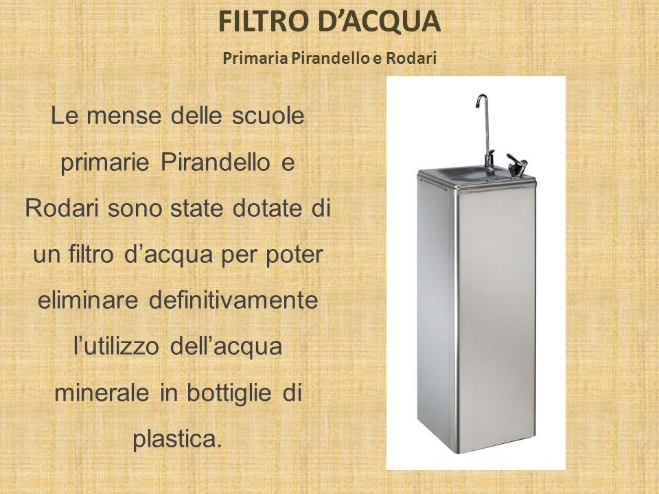 FILTRO DACQUA Primaria Pirandello e Rodari Le mense delle scuole primarie Pirandello e Rodari sono state dotate di un filtro dacqua per poter eliminar