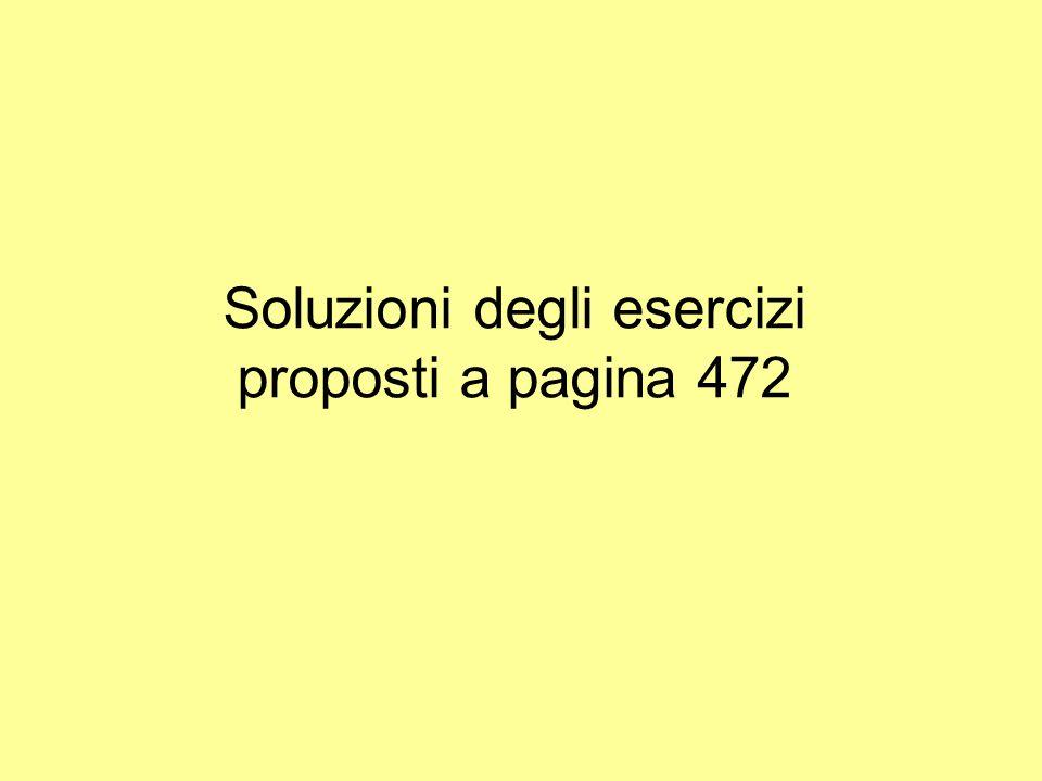 Soluzioni degli esercizi proposti a pagina 472