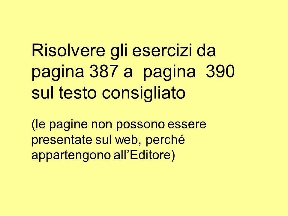 Risolvere gli esercizi da pagina 387 a pagina 390 sul testo consigliato (le pagine non possono essere presentate sul web, perché appartengono allEdito