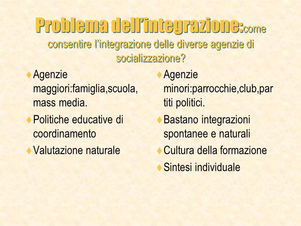 Problema dellintegrazione: come consentire lintegrazione delle diverse agenzie di socializzazione.