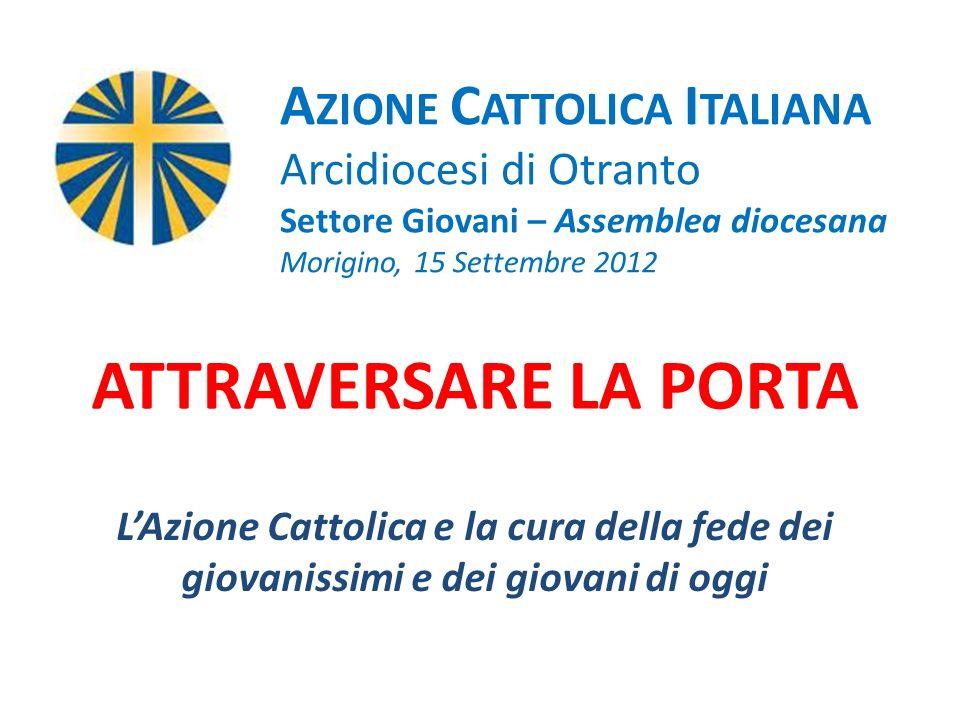 ATTRAVERSARE LA PORTA LAzione Cattolica e la cura della fede dei giovanissimi e dei giovani di oggi A ZIONE C ATTOLICA I TALIANA Arcidiocesi di Otrant
